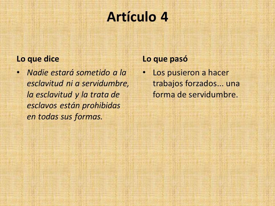 Artículo 4 Lo que dice Nadie estará sometido a la esclavitud ni a servidumbre, la esclavitud y la trata de esclavos están prohibidas en todas sus formas.