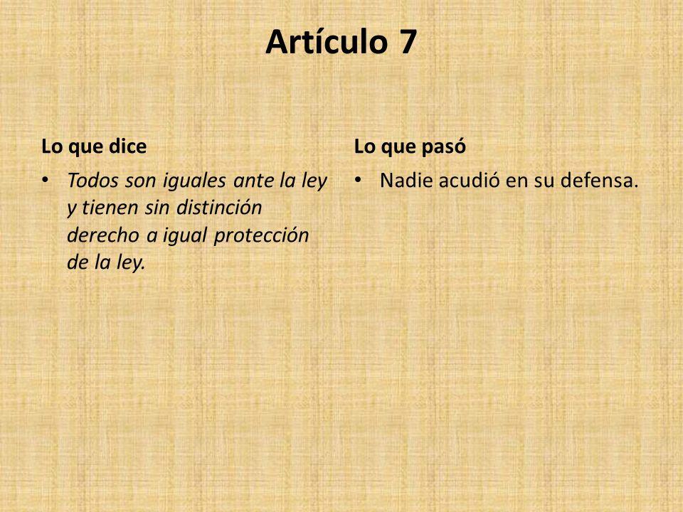 Artículo 7 Lo que dice Todos son iguales ante la ley y tienen sin distinción derecho a igual protección de la ley. Lo que pasó Nadie acudió en su defe