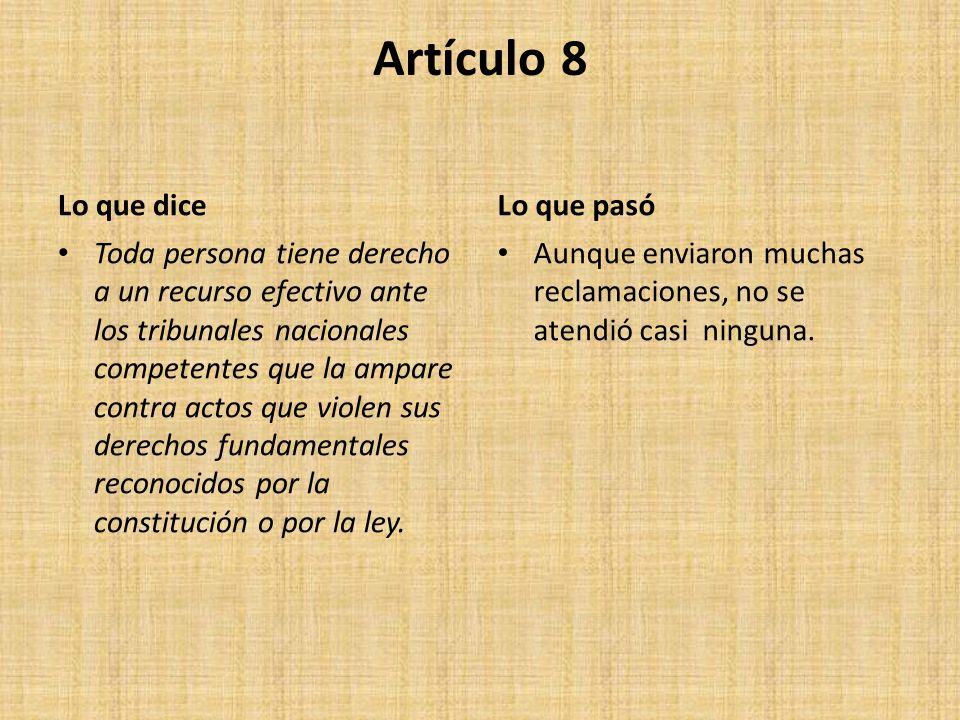 Artículo 8 Lo que dice Toda persona tiene derecho a un recurso efectivo ante los tribunales nacionales competentes que la ampare contra actos que violen sus derechos fundamentales reconocidos por la constitución o por la ley.