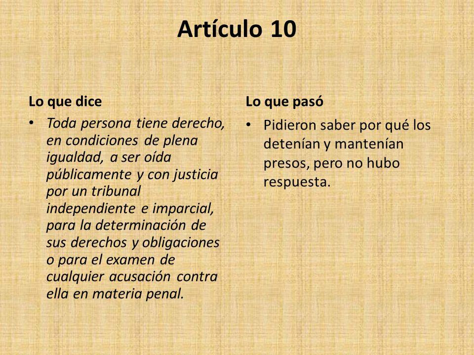 Artículo 10 Lo que dice Toda persona tiene derecho, en condiciones de plena igualdad, a ser oída públicamente y con justicia por un tribunal independiente e imparcial, para la determinación de sus derechos y obligaciones o para el examen de cualquier acusación contra ella en materia penal.