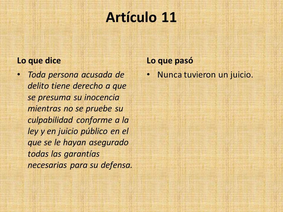 Artículo 11 Lo que dice Toda persona acusada de delito tiene derecho a que se presuma su inocencia mientras no se pruebe su culpabilidad conforme a la ley y en juicio público en el que se le hayan asegurado todas las garantías necesarias para su defensa.