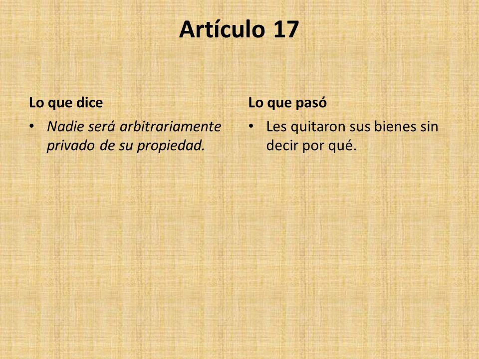 Artículo 17 Lo que dice Nadie será arbitrariamente privado de su propiedad. Lo que pasó Les quitaron sus bienes sin decir por qué.