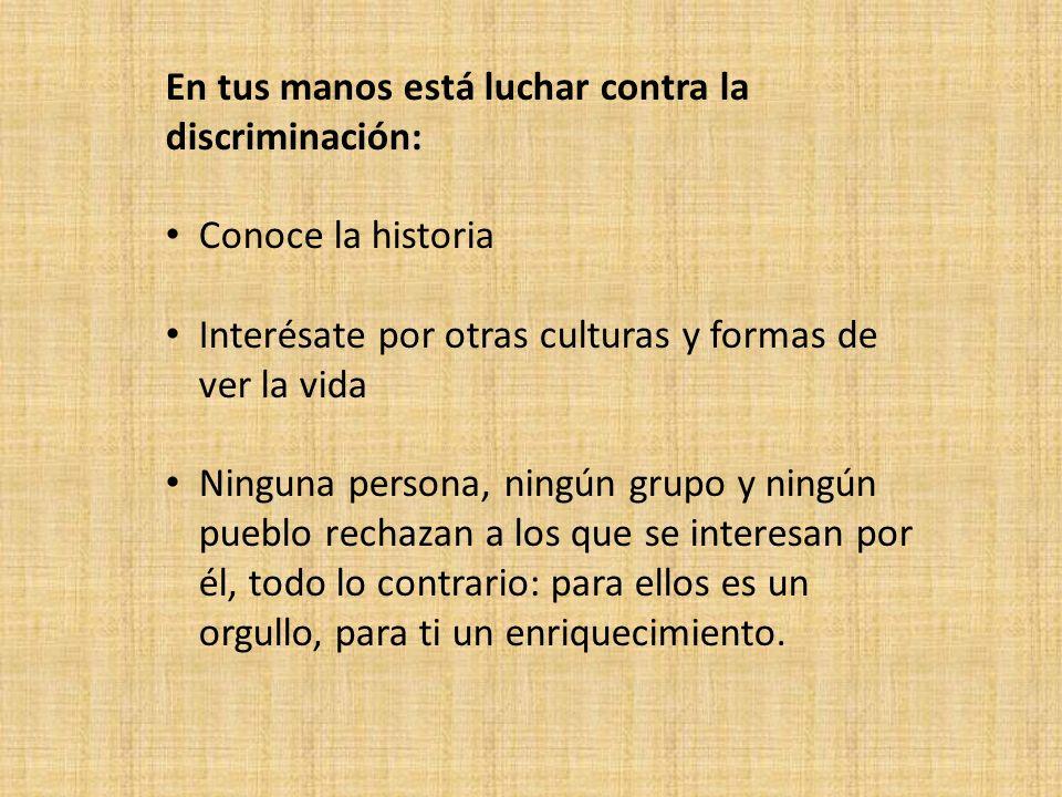 En tus manos está luchar contra la discriminación: Conoce la historia Interésate por otras culturas y formas de ver la vida Ninguna persona, ningún gr