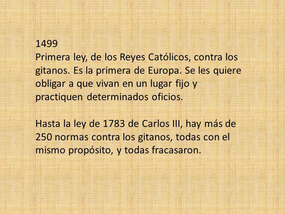1499 Primera ley, de los Reyes Católicos, contra los gitanos. Es la primera de Europa. Se les quiere obligar a que vivan en un lugar fijo y practiquen