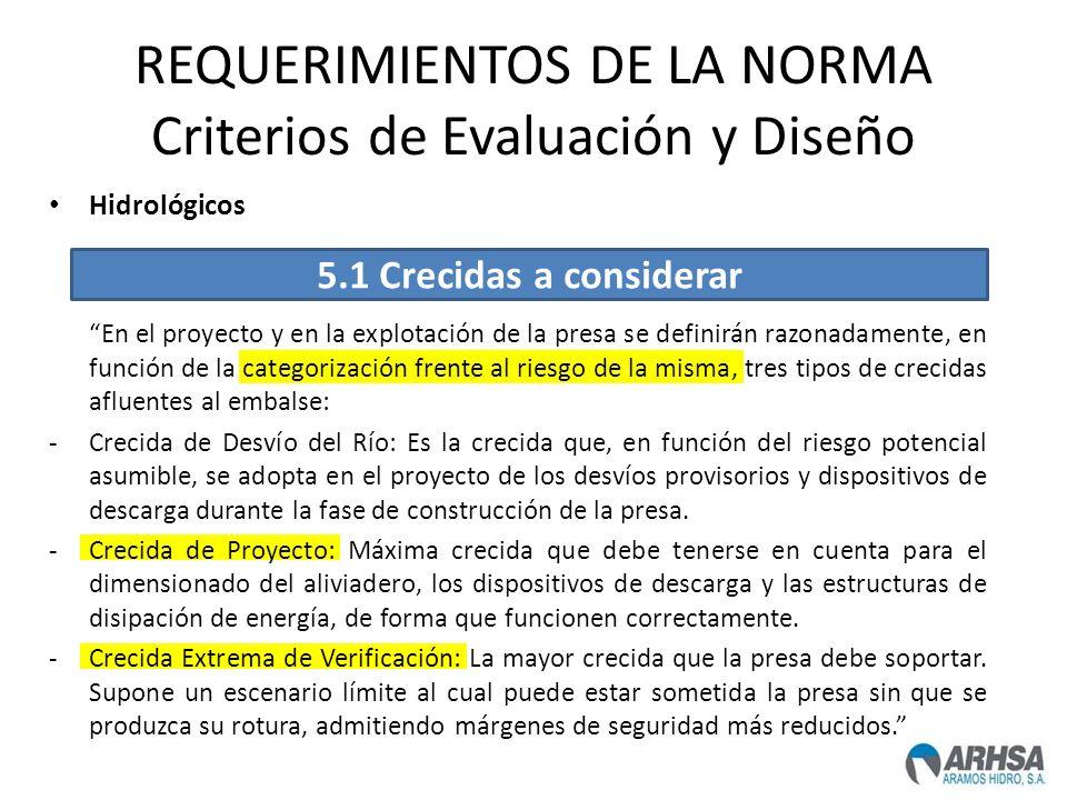 REQUERIMIENTOS DE LA NORMA Criterios de Evaluación y Diseño Hidrológicos En el proyecto y en la explotación de la presa se definirán razonadamente, en