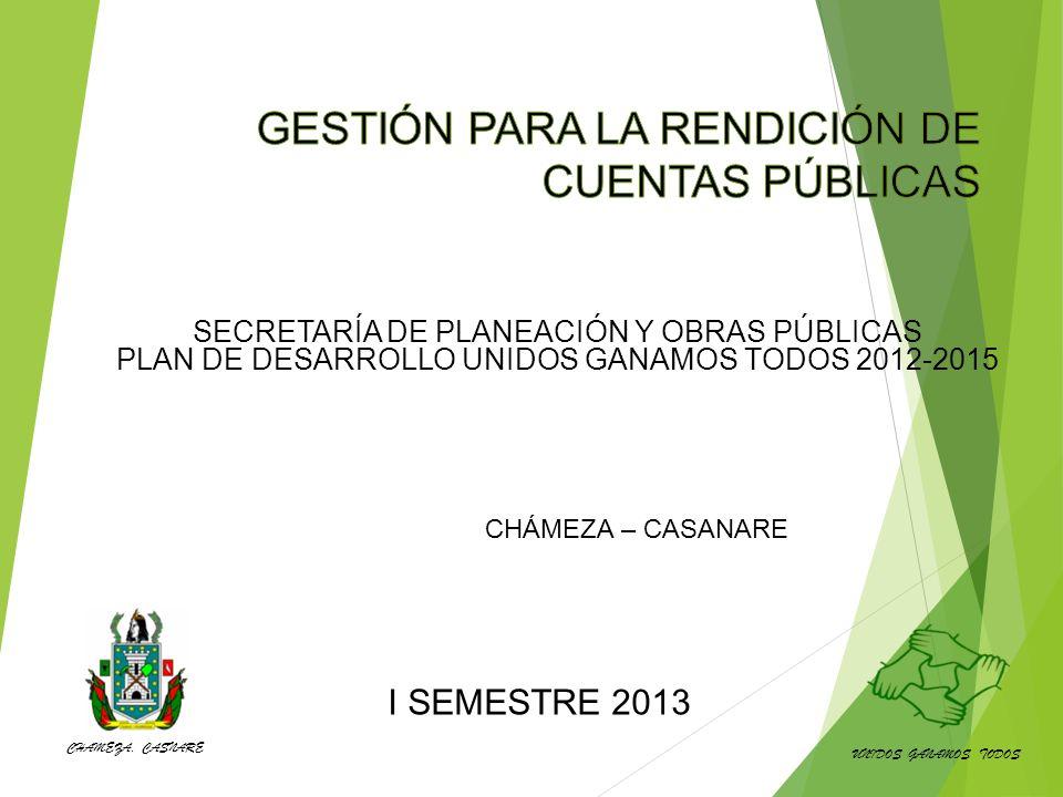 CHÁMEZA – CASANARE I SEMESTRE 2013 SECRETARÍA DE PLANEACIÓN Y OBRAS PÚBLICAS PLAN DE DESARROLLO UNIDOS GANAMOS TODOS 2012-2015 UNIDOS GANAMOS TODOS CHAMEZA, CASNARE