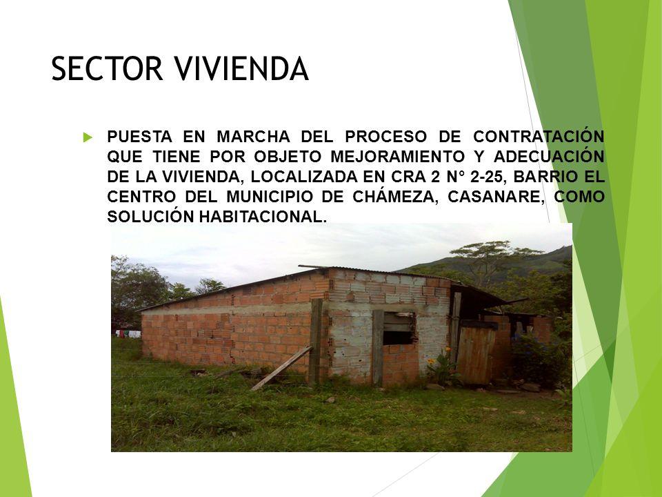 SECTOR VIVIENDA PUESTA EN MARCHA DEL PROCESO DE CONTRATACIÓN QUE TIENE POR OBJETO MEJORAMIENTO Y ADECUACIÓN DE LA VIVIENDA, LOCALIZADA EN CRA 2 N° 2-25, BARRIO EL CENTRO DEL MUNICIPIO DE CHÁMEZA, CASANARE, COMO SOLUCIÓN HABITACIONAL.