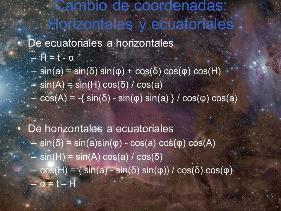 Cambio de coordenadas: Horizontales y ecuatoriales De ecuatoriales a horizontales –H = t - α –sin(a) = sin(δ) sin(φ) + cos(δ) cos(φ) cos(H) –sin(A) = sin(H) cos(δ) / cos(a) –cos(A) = -{ sin(δ) - sin(φ) sin(a) } / cos(φ) cos(a) De horizontales a ecuatoriales –sin(δ) = sin(a)sin(φ) - cos(a) cos(φ) cos(A) –sin(H) = sin(A) cos(a) / cos(δ) –cos(H) = { sin(a) - sin(δ) sin(φ)} / cos(δ) cos(φ) –α = t – H