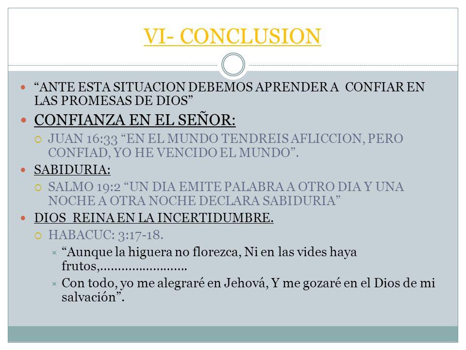 VI- CONCLUSION ANTE ESTA SITUACION DEBEMOS APRENDER A CONFIAR EN LAS PROMESAS DE DIOS CONFIANZA EN EL SEÑOR: JUAN 16:33 EN EL MUNDO TENDREIS AFLICCION, PERO CONFIAD, YO HE VENCIDO EL MUNDO.