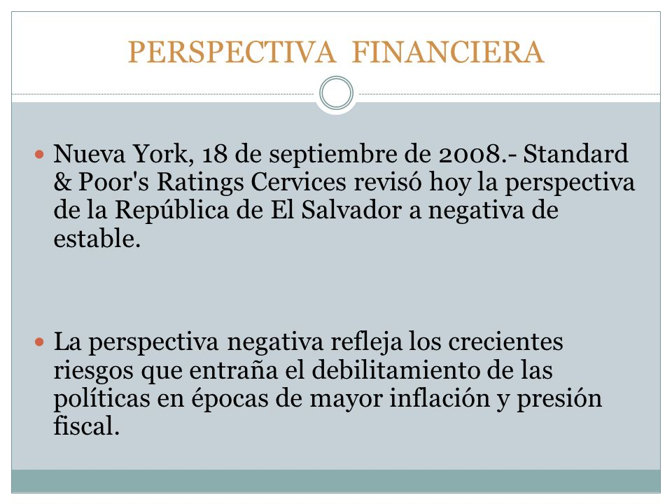 PERSPECTIVA FINANCIERA Nueva York, 18 de septiembre de 2008.- Standard & Poor s Ratings Cervices revisó hoy la perspectiva de la República de El Salvador a negativa de estable.