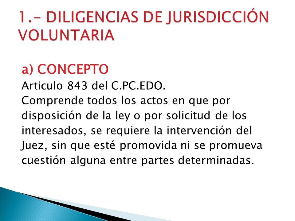 a) CONCEPTO Articulo 843 del C.PC.EDO. Comprende todos los actos en que por disposición de la ley o por solicitud de los interesados, se requiere la i