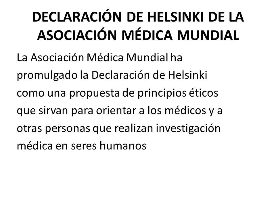 DECLARACIÓN DE HELSINKI DE LA ASOCIACIÓN MÉDICA MUNDIAL La Asociación Médica Mundial ha promulgado la Declaración de Helsinki como una propuesta de pr