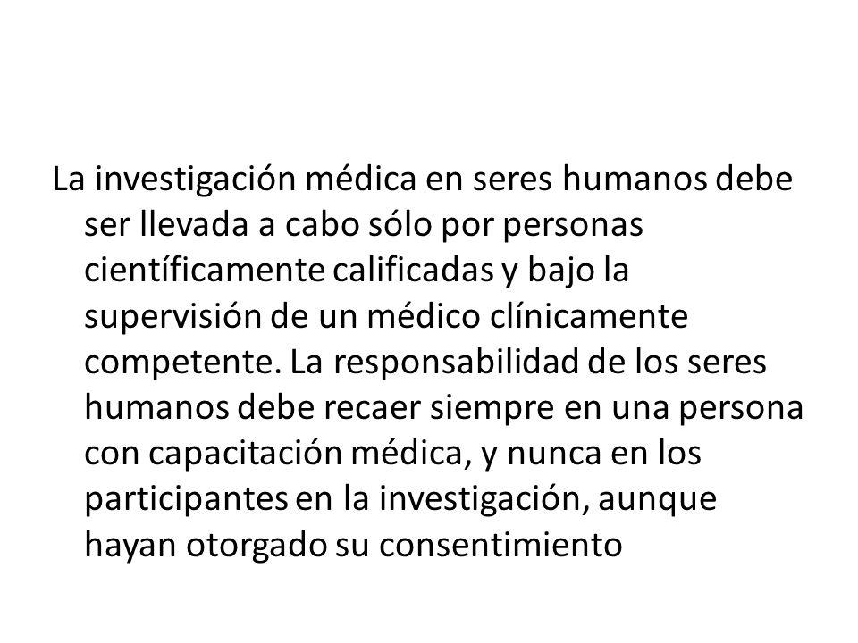 La investigación médica en seres humanos debe ser llevada a cabo sólo por personas científicamente calificadas y bajo la supervisión de un médico clín