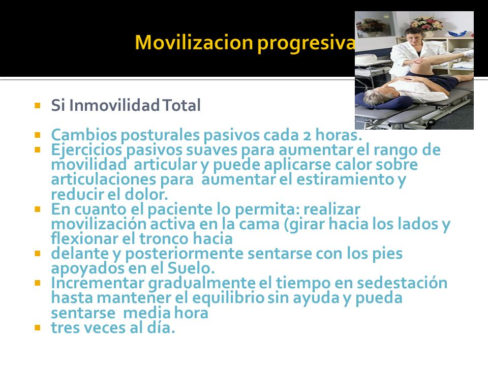 Si Inmovilidad Total Cambios posturales pasivos cada 2 horas. Ejercicios pasivos suaves para aumentar el rango de movilidad articular y puede aplicars