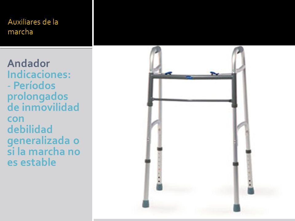 Auxiliares de la marcha Andador Indicaciones: - Períodos prolongados de inmovilidad con debilidad generalizada o si la marcha no es estable