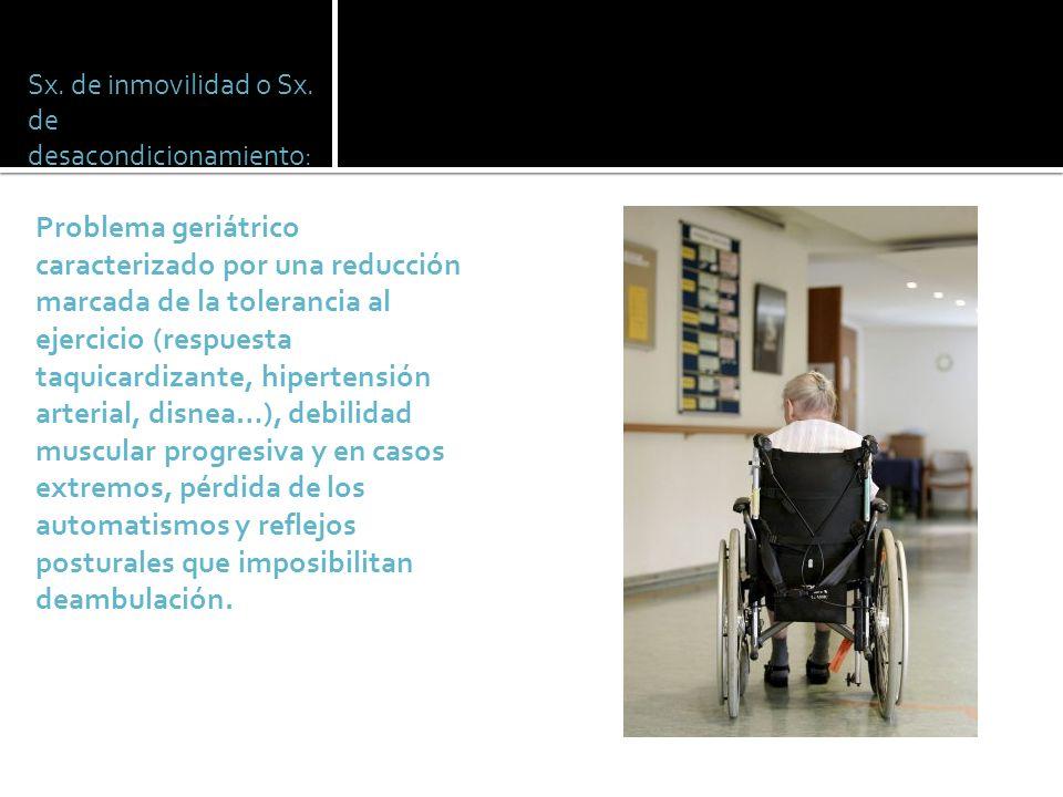 Sx. de inmovilidad o Sx. de desacondicionamiento: Problema geriátrico caracterizado por una reducción marcada de la tolerancia al ejercicio (respuesta