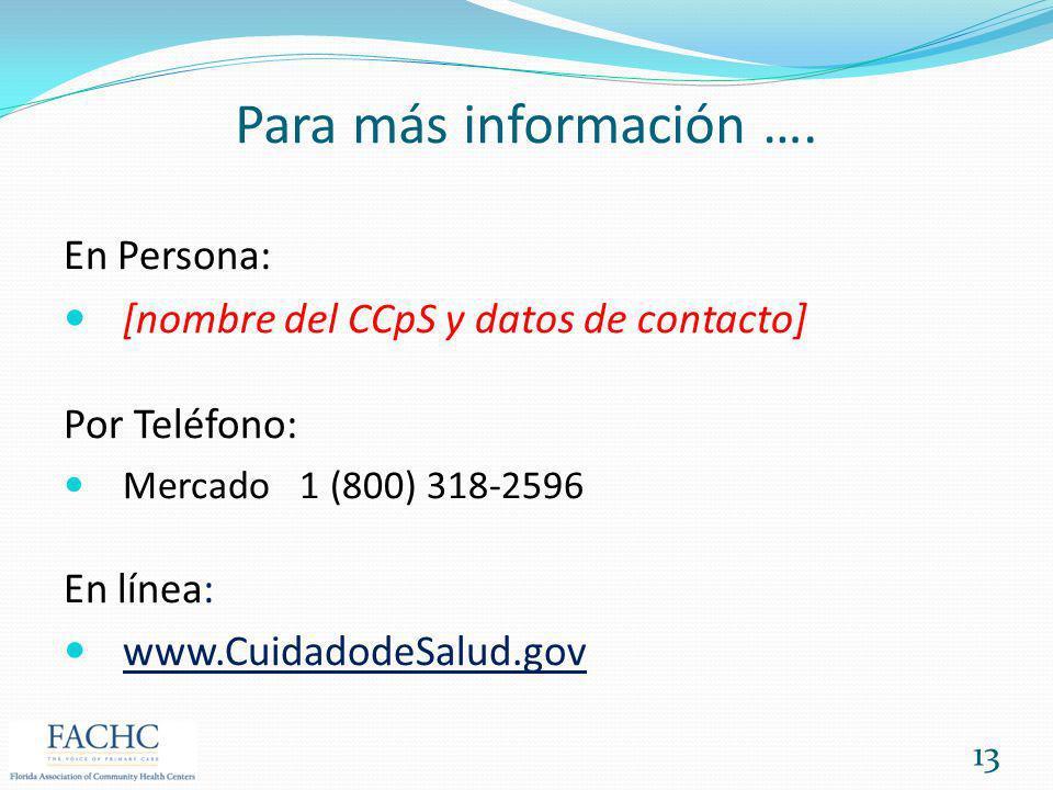 Para más información …. En Persona: [nombre del CCpS y datos de contacto] Por Teléfono: Mercado 1 (800) 318-2596 En línea: www.CuidadodeSalud.gov 13