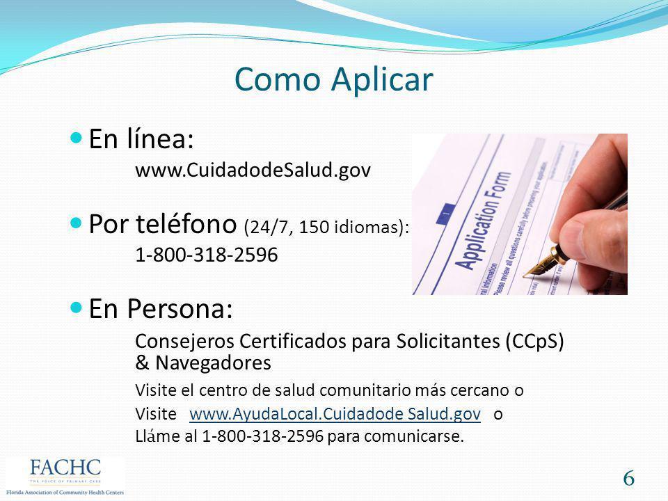 Como Aplicar En línea: www.CuidadodeSalud.gov Por teléfono (24/7, 150 idiomas): 1-800-318-2596 En Persona: Consejeros Certificados para Solicitantes (