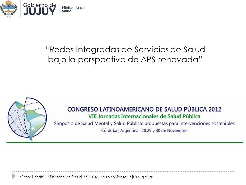 Redes Integradas de Servicios de Salud bajo la perspectiva de APS renovada Victor Urbani – Ministerio de Salud de Jujuy – vurbani@msaludjujuy.gov.ar