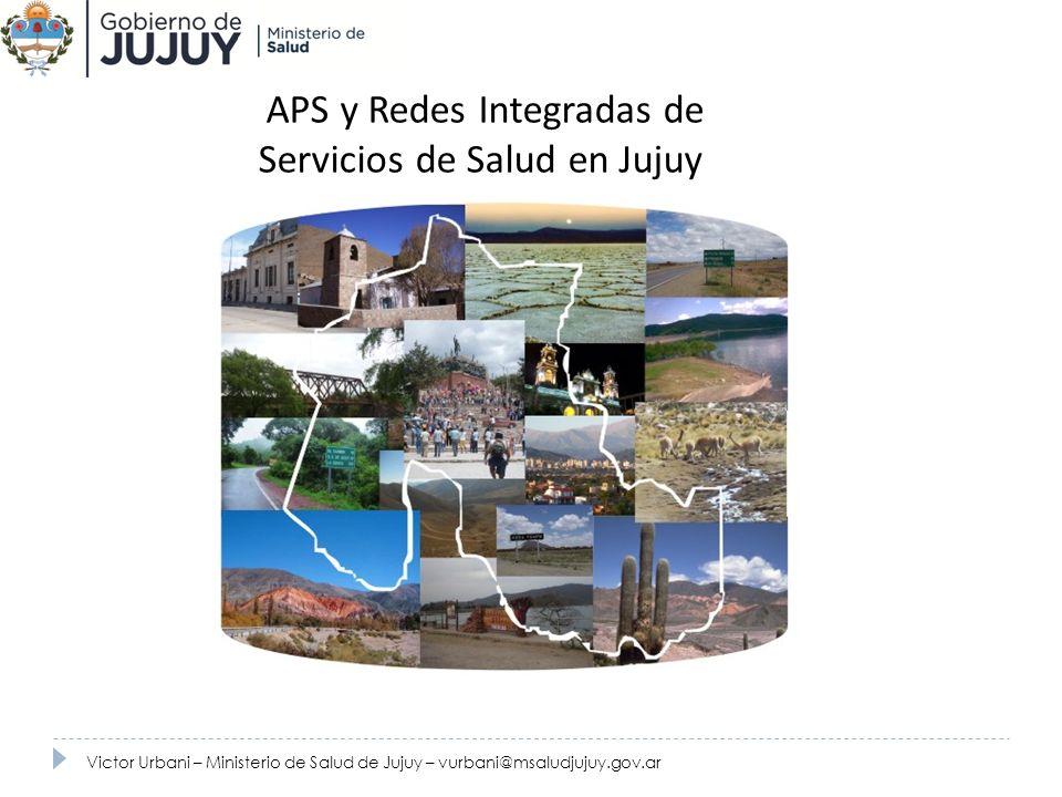 APS y Redes Integradas de Servicios de Salud en Jujuy Victor Urbani – Ministerio de Salud de Jujuy – vurbani@msaludjujuy.gov.ar