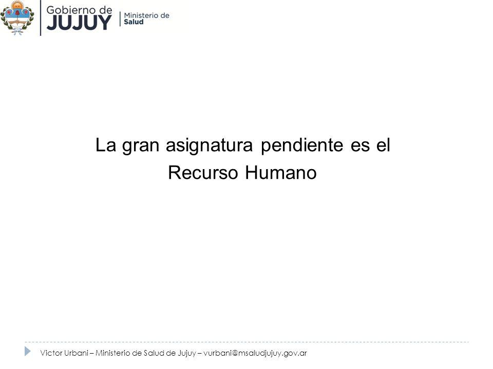 Recursos Humanos La gran asignatura pendiente es el Recurso Humano Victor Urbani – Ministerio de Salud de Jujuy – vurbani@msaludjujuy.gov.ar