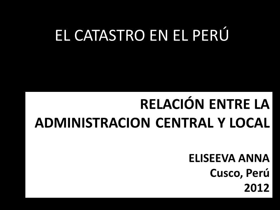 RELACIÓN ENTRE LA ADMINISTRACION CENTRAL Y LOCAL ELISEEVA ANNA Cusco, Perú 2012 EL CATASTRO EN EL PERÚ
