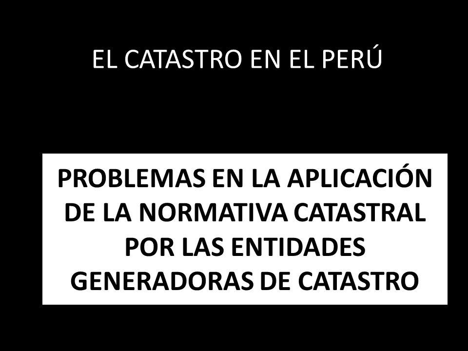 PROBLEMAS EN LA APLICACIÓN DE LA NORMATIVA CATASTRAL POR LAS ENTIDADES GENERADORAS DE CATASTRO EL CATASTRO EN EL PERÚ