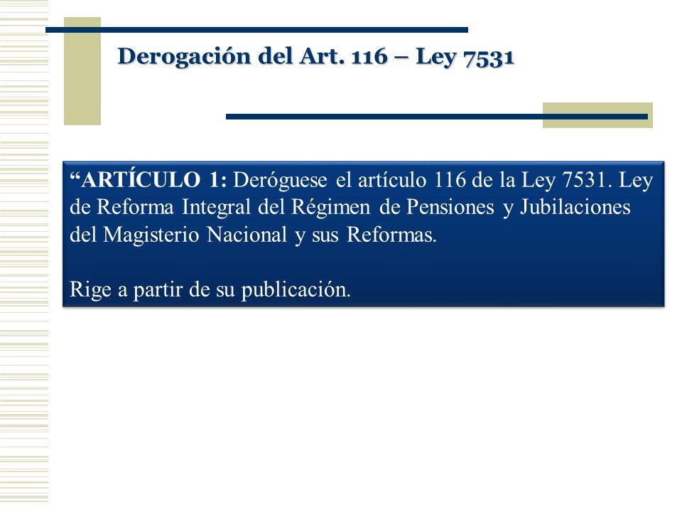 ARTÍCULO 1: Deróguese el artículo 116 de la Ley 7531. Ley de Reforma Integral del Régimen de Pensiones y Jubilaciones del Magisterio Nacional y sus Re
