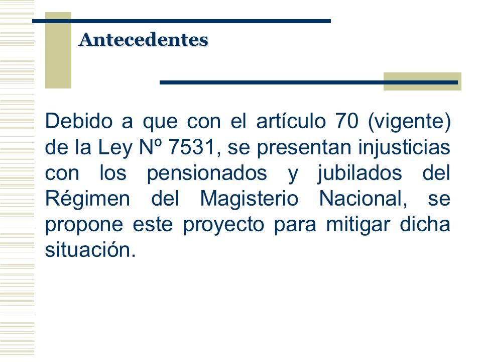 Antecedentes Debido a que con el artículo 70 (vigente) de la Ley Nº 7531, se presentan injusticias con los pensionados y jubilados del Régimen del Mag
