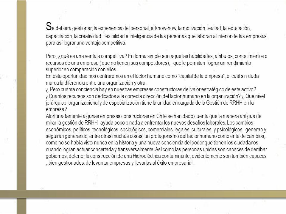 S e debiera gestionar; la experiencia del personal, el know-how, la motivación, lealtad, la educación, capacitación, la creatividad, flexibilidad e inteligencia de las personas que laboran al interior de las empresas, para así lograr una ventaja competitiva.