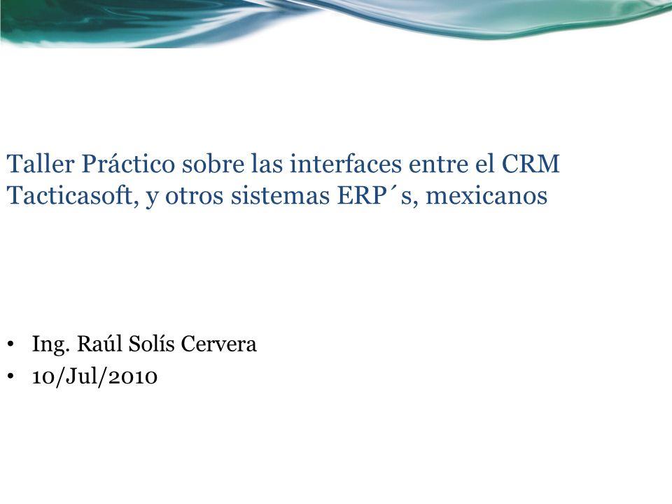 Ing. Raúl Solís Cervera 10/Jul/2010 Taller Práctico sobre las interfaces entre el CRM Tacticasoft, y otros sistemas ERP´s, mexicanos