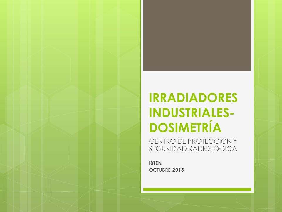 IRRADIADORES INDUSTRIALES- DOSIMETRÍA CENTRO DE PROTECCIÓN Y SEGURIDAD RADIOLÓGICA IBTEN OCTUBRE 2013