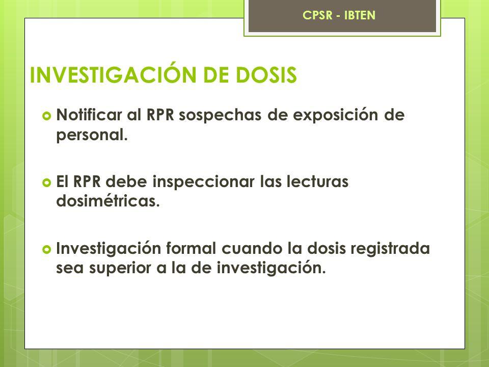 INVESTIGACIÓN DE DOSIS Notificar al RPR sospechas de exposición de personal. El RPR debe inspeccionar las lecturas dosimétricas. Investigación formal