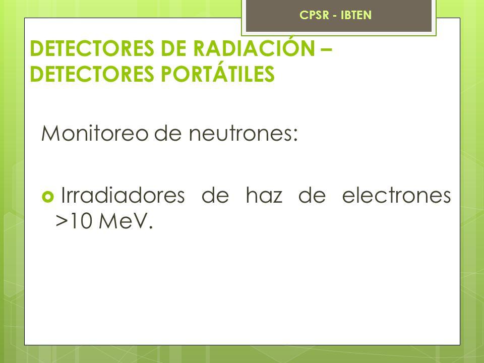 DETECTORES DE RADIACIÓN – DETECTORES PORTÁTILES Monitoreo de neutrones: Irradiadores de haz de electrones >10 MeV. CPSR - IBTEN