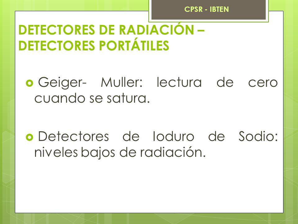 DETECTORES DE RADIACIÓN – DETECTORES PORTÁTILES Geiger- Muller: lectura de cero cuando se satura. Detectores de Ioduro de Sodio: niveles bajos de radi