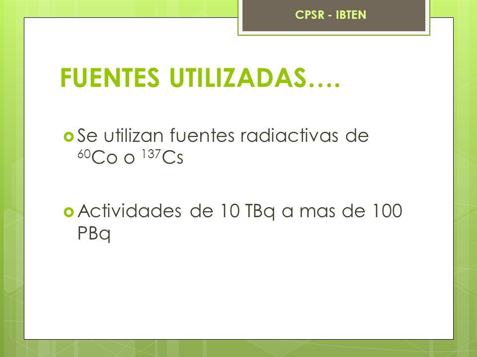 FUENTES UTILIZADAS…. Se utilizan fuentes radiactivas de 60 Co o 137 Cs Actividades de 10 TBq a mas de 100 PBq CPSR - IBTEN