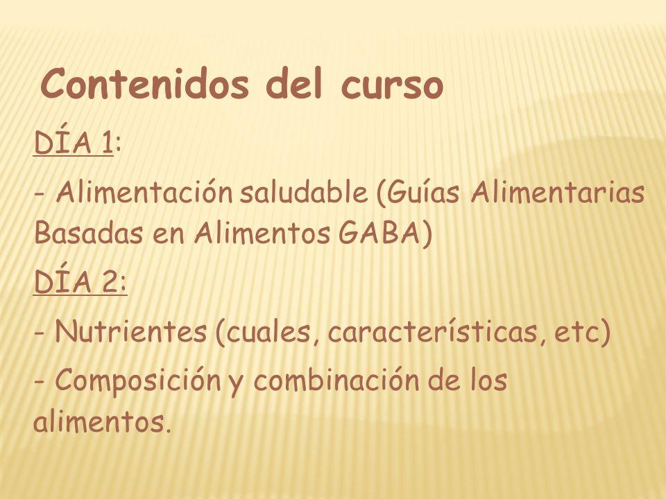 Contenidos del curso DÍA 1: - Alimentación saludable (Guías Alimentarias Basadas en Alimentos GABA) DÍA 2: - Nutrientes (cuales, características, etc)