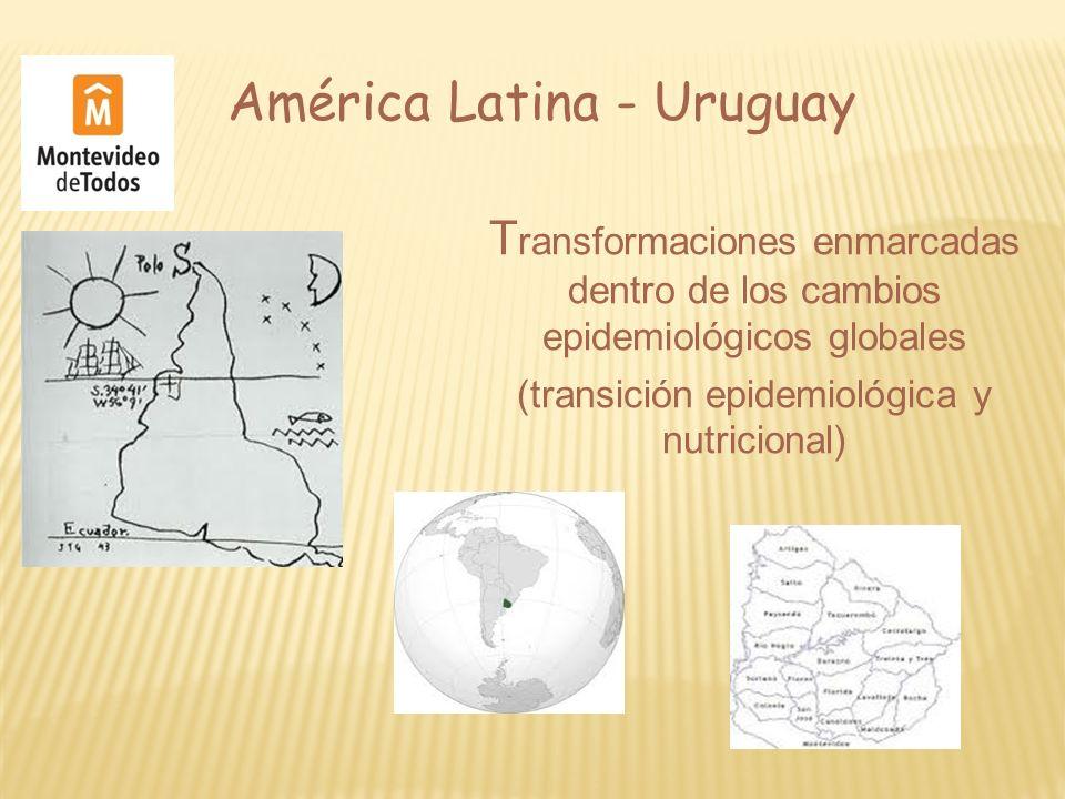 América Latina - Uruguay T ransformaciones enmarcadas dentro de los cambios epidemiológicos globales (transición epidemiológica y nutricional)