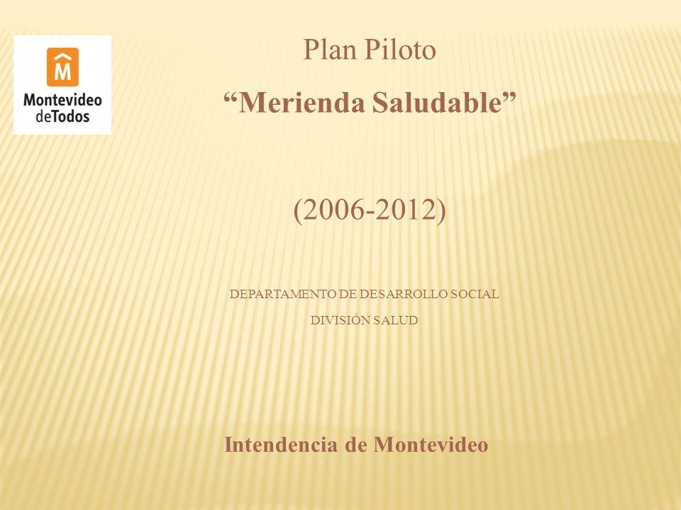 DEPARTAMENTO DE DESARROLLO SOCIAL DIVISIÓN SALUD Plan Piloto Merienda Saludable (2006-2012) Intendencia de Montevideo
