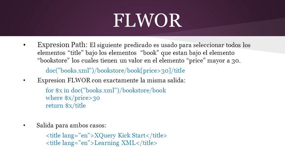 FLWOR Expresion Path: El siguiente predicado es usado para seleccionar todos los elementos title bajo los elementos book que estan bajo el elemento bookstore los cuales tienen un valor en el elemento price mayor a 30.