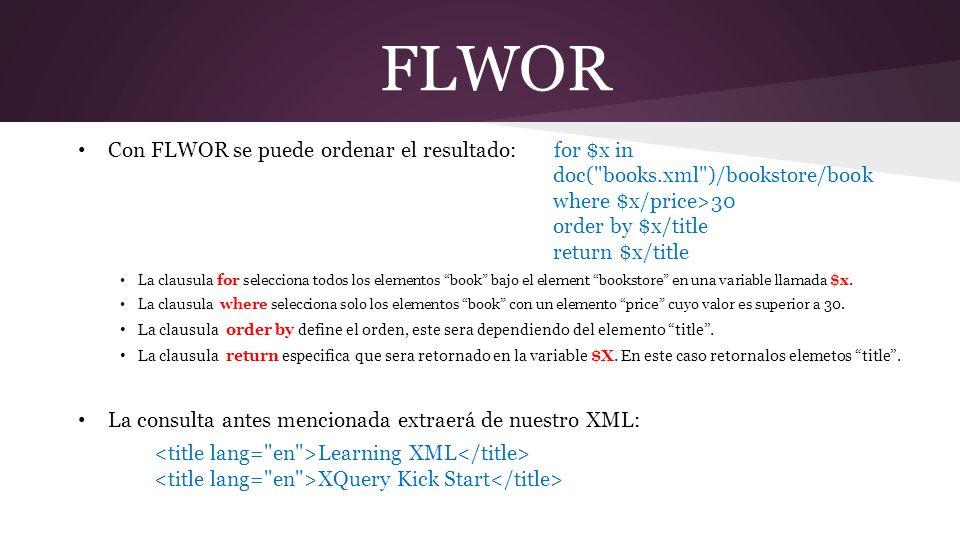 FLWOR Con FLWOR se puede ordenar el resultado: for $x in doc( books.xml )/bookstore/book where $x/price>30 order by $x/title return $x/title La clausula for selecciona todos los elementos book bajo el element bookstore en una variable llamada $x.
