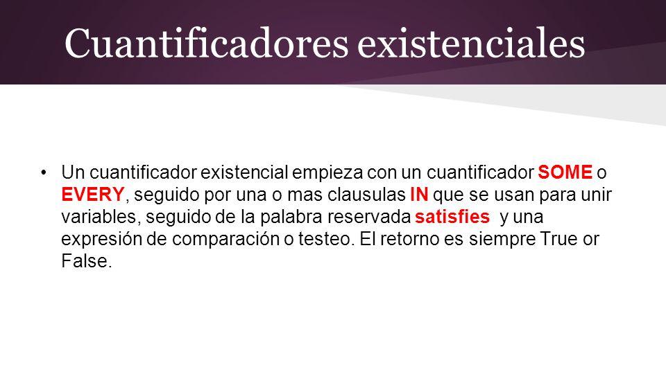 Cuantificadores existenciales Un cuantificador existencial empieza con un cuantificador SOME o EVERY, seguido por una o mas clausulas IN que se usan para unir variables, seguido de la palabra reservada satisfies y una expresión de comparación o testeo.