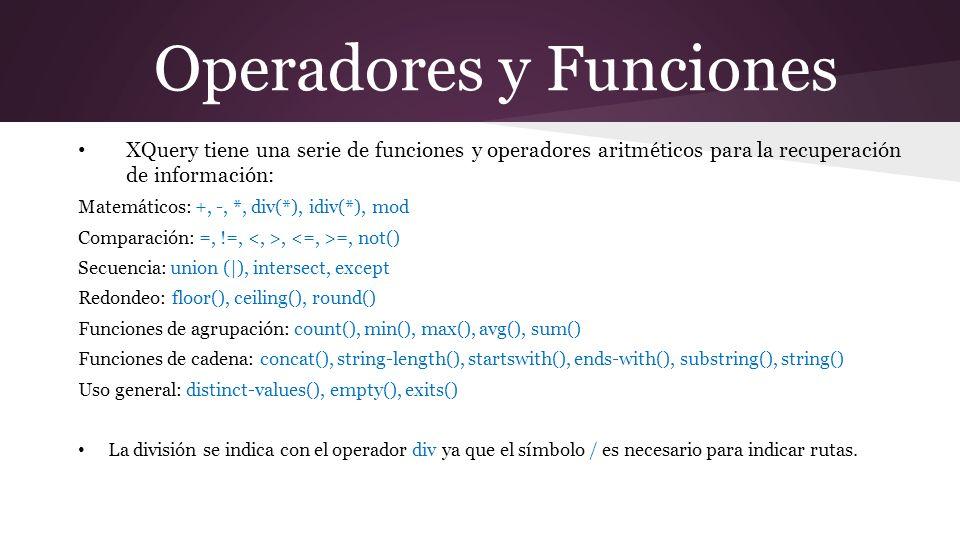 Operadores y Funciones XQuery tiene una serie de funciones y operadores aritméticos para la recuperación de información: Matemáticos: +, -, *, div(*), idiv(*), mod Comparación: =, !=,, =, not() Secuencia: union (|), intersect, except Redondeo: floor(), ceiling(), round() Funciones de agrupación: count(), min(), max(), avg(), sum() Funciones de cadena: concat(), string-length(), startswith(), ends-with(), substring(), string() Uso general: distinct-values(), empty(), exits() La división se indica con el operador div ya que el símbolo / es necesario para indicar rutas.