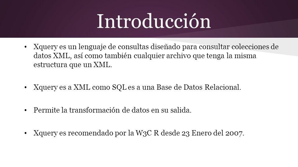 Introducción Xquery es un lenguaje de consultas diseñado para consultar colecciones de datos XML, así como también cualquier archivo que tenga la misma estructura que un XML.