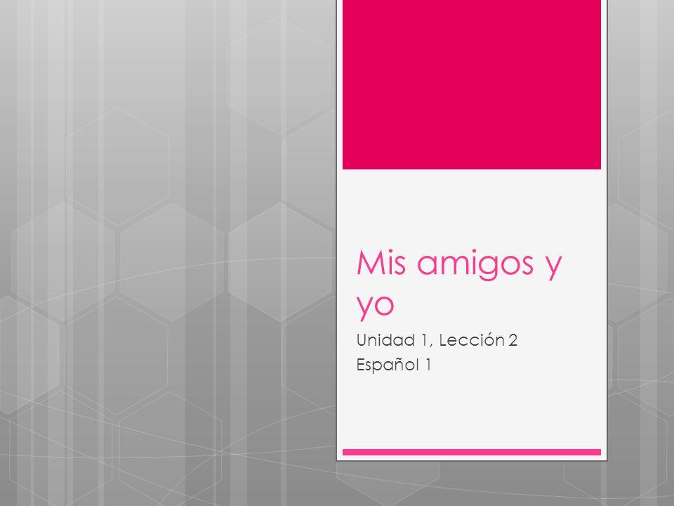 Mis amigos y yo Unidad 1, Lección 2 Español 1