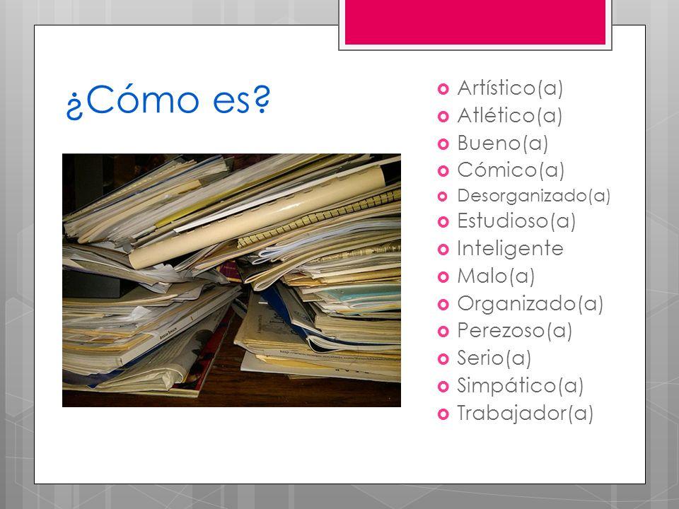 ¿Cómo es? Artístico(a) Atlético(a) Bueno(a) Cómico(a) Desorganizado(a) Estudioso(a) Inteligente Malo(a) Organizado(a) Perezoso(a) Serio(a) Simpático(a