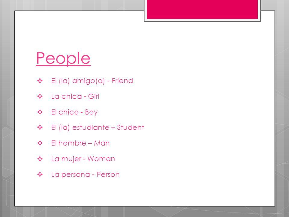 People El (la) amigo(a) - Friend La chica - Girl El chico - Boy El (la) estudiante – Student El hombre – Man La mujer - Woman La persona - Person