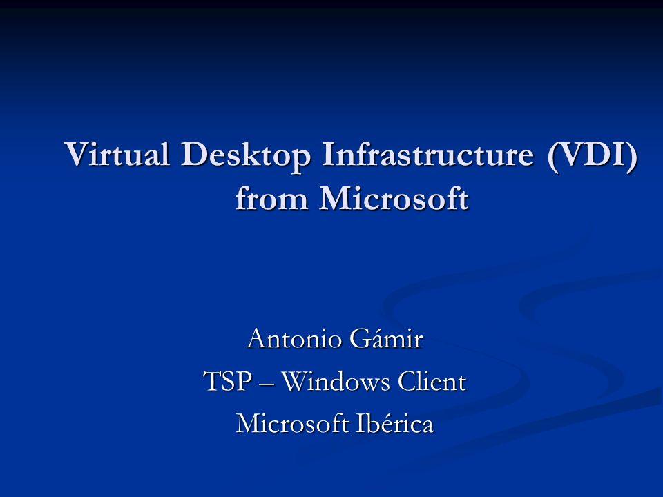 Virtual Desktop Infrastructure (VDI) from Microsoft Antonio Gámir TSP – Windows Client Microsoft Ibérica