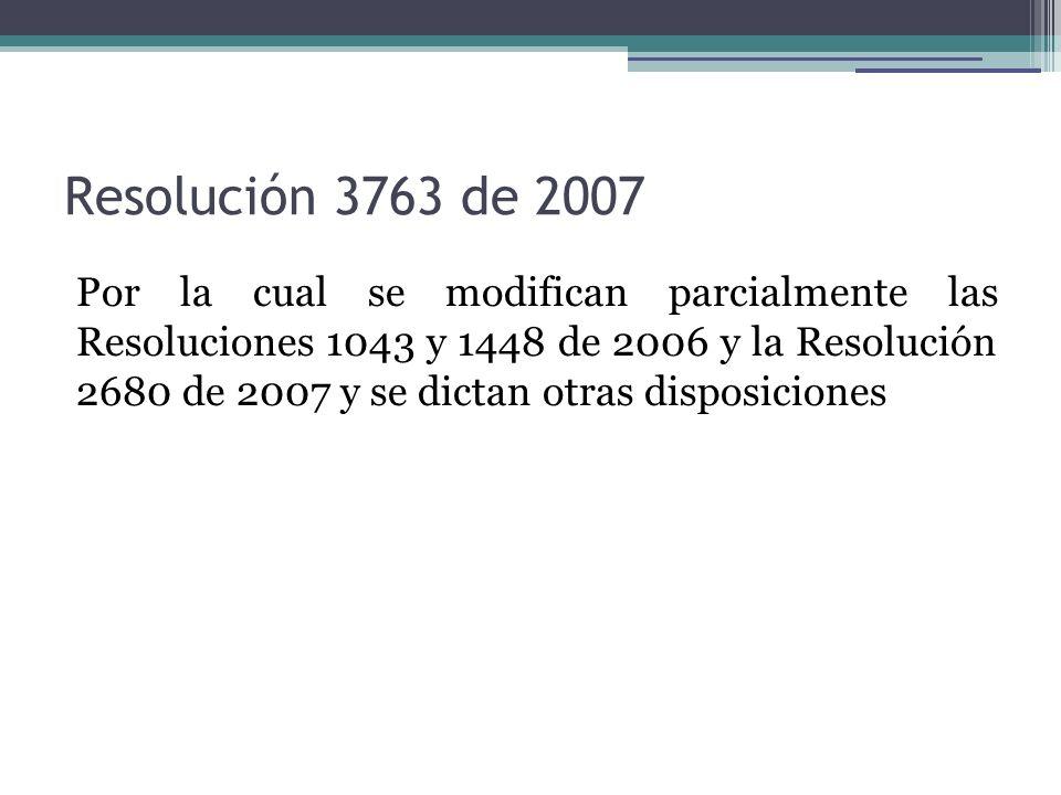 Resolución 3763 de 2007 Por la cual se modifican parcialmente las Resoluciones 1043 y 1448 de 2006 y la Resolución 2680 de 2007 y se dictan otras disposiciones
