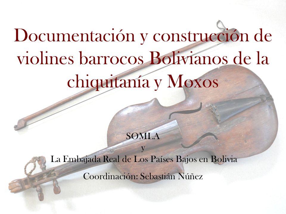 Documentación y construcción de violines barrocos Bolivianos de la chiquitanía y Moxos SOMLA y La Embajada Real de Los Países Bajos en Bolivia Coordin